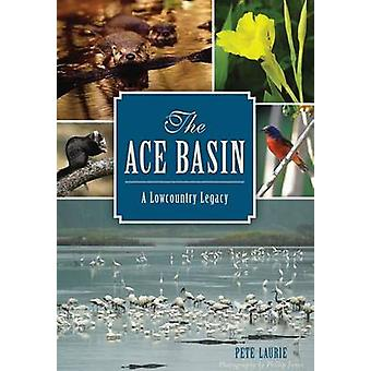 The - Ace Basin - A Lowcountry Legacy by Pete Laurie - Phillip Jones -