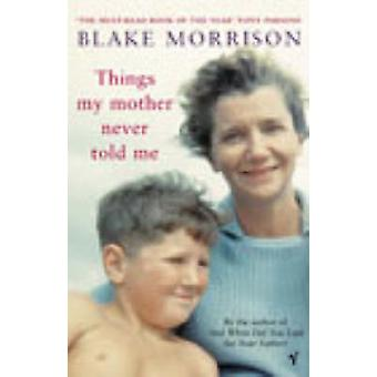 Things My Mother Never Told Me by Blake Morrison