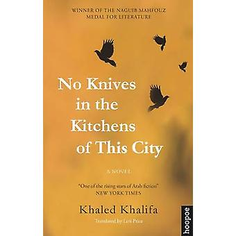 No Knives in the Kitchens of This City - A Novel by Khaled Khalifa - L