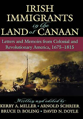 Irish Immigrants in the Land of Canaan Letters and Memoirs from Colonial and Revolutionary America 16751815 by Miller & Kerby A.