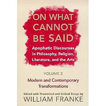 On What Cannot Be Said Apophatic Discourses in Philosophy Religion Literature and the Arts.  Volume 2. Modern and Contemporary Transformations by Franke & William P.