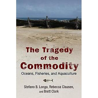The Tragedy of the Commodity Oceans Fisheries and Aquaculture by Longo & Stefano B.
