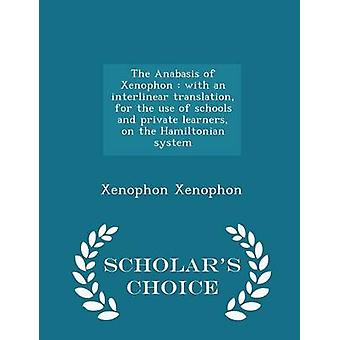 The Anabasis of Xenophon  with an interlinear translation for the use of schools and private learners on the Hamiltonian system   Scholars Choice Edition by Xenophon & Xenophon