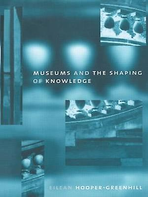 Museums and the Shaping of Knowledge by Eilean Hooperverthill