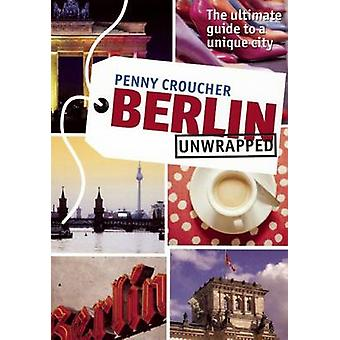 Berlin Unwrapped - The Ultimate Guide to a Unique City by Penny Crouch