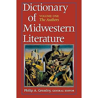 Dictionary of Midwestern Literature Volume 1 The Authors by NoContributor
