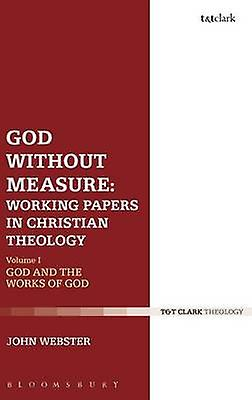 God Without Measure Working Papers in Christian Theology by Webster & John