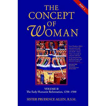 The Concept of Woman Volume II Part 1 The Early Humanist Reformation 12501500 by Allen & Prudence