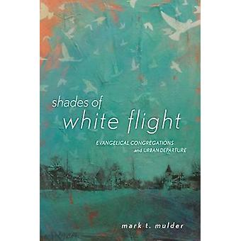 Shades of White Flight Evangelical Congregations and Urban Departure by Mulder & Mark T.