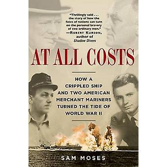 At All Costs - How a Crippled Ship and Two American Merchant Mariners