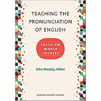 Teaching the Pronunciation of English - Focus on Whole Courses by John