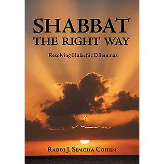 Shabbat - The Right Way - Resolving Halachic Dilemmas by J. Simcha Coh