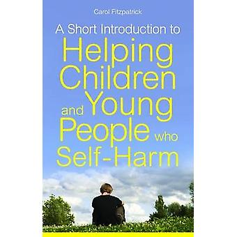 A Short Introduction to Understanding and Supporting Children and Young People Who SelfHarm by Carol Fitzpatrick