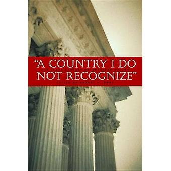A Country I Do Not Recognize - The Legal Assault on American Values by