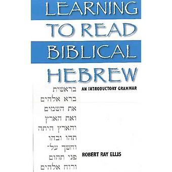 Learning to Read Biblical Hebrew - An Introductory Grammar by Robert R