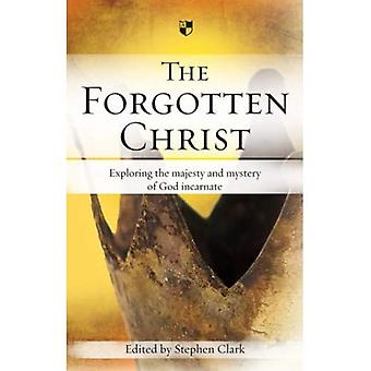The Forgotten Christ: Exploring the Majesty and Mystery of God Incarnate