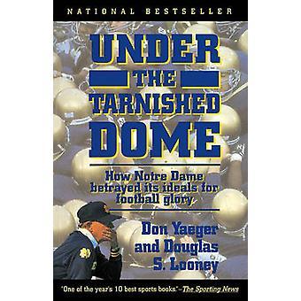 Onder de bezoedelde Dome hoe Notre Dame Betrayd idealen voor voetbal glorie door Yaeger & Don