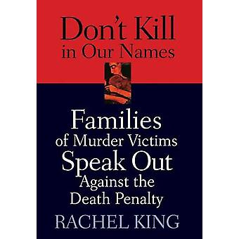 Dont Kill in Our Names Families of Murder Victims Speak Out Against the Death Penalty by King & Rachel