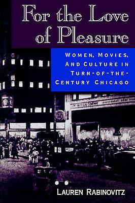 For the Love of Pleasure Women Movies and Culture in TurnoftheCentury Chicago by Rabinovitz & Lauren