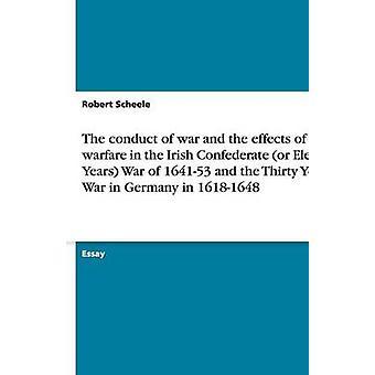 La conducta de la guerra y los efectos de la guerra de los confederados irlandeses u once años guerra de 164153 y la guerra de los treinta años en Alemania en 16181648 por Scheele y Robert