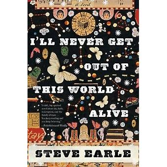 I'll Never Get Out of This World Alive by Steve Earle - 9780547754437