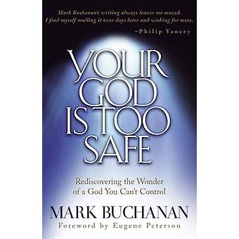Your God is Too Safe - Finding Passion in a Heart of Complacency by Ma