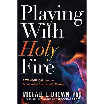 Playing with Holy Fire - A Wake-Up Call to the Pentecostal-Charismatic