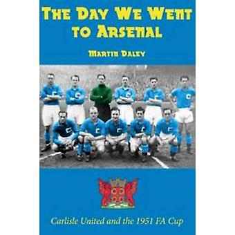 The Day We Went to Arsenal - Carlisle United and the 1951 FA Cup by M