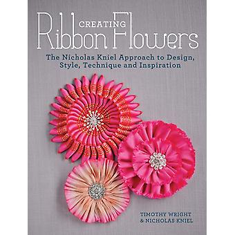 Creating Ribbon Flowers: The Nicholas Kniel Approach to Design Style Technique & Inspiration (Paperback) by Kniel Nicholas Wright Timothy