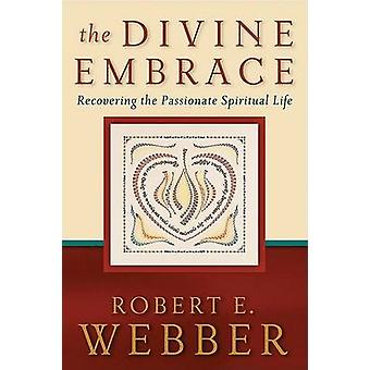 The Divine Embrace - Recovering the Passionate Spiritual Life by Rober
