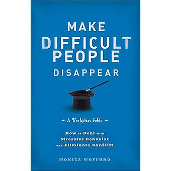 Make Difficult People Disappear - How to Deal with Stressful Behavior