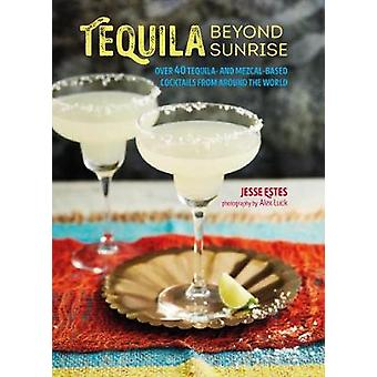 Tequila Beyond Sunrise - Over 40 Tequila and Mezcal-Based Cocktails fr