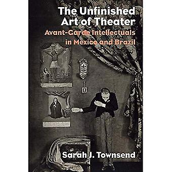 The Unfinished Art of Theater: Avant-Garde Intellectuals in Mexico and� Brazil