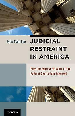 Judicial Restraint in America How the Ageless Wisdom of the Federal Courts Was Invented by Lee & Evan Tsen