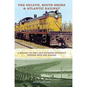 The Duluth South Shore  Atlantic Railway A History of the Lake Superior Districts Pioneer Iron Ore Hauler by Gaertner & John