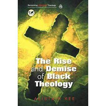The Rise and Demise of Black Theology by Kee & Alistair