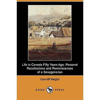 Life in Canada Fifty Years Ago Personal Recollections and Reminiscences of a Sexagenarian Dodo Press by Haight & Canniff