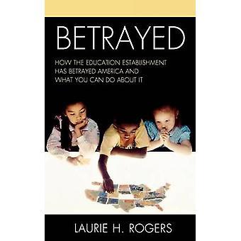 Trahi comment l'établissement d'enseignement a trahi l'Amérique et ce que vous pouvez faire à ce sujet par Rogers & Laurie