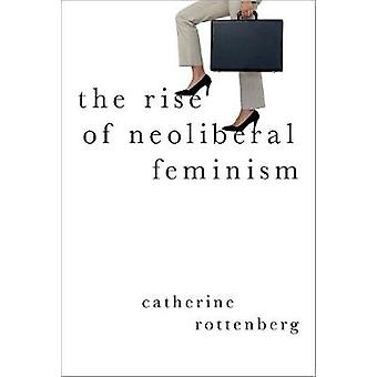 The Rise of Neoliberal Feminism by The Rise of Neoliberal Feminism -