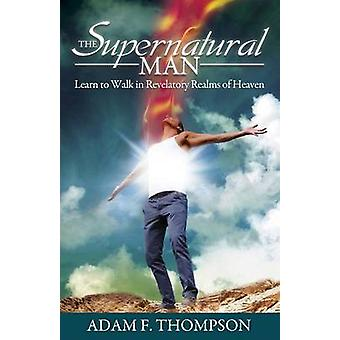 The Supernatural Man - Learn to Walk in Revelatory Realms of Heaven by