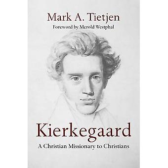 Kierkegaard - A Christian Missionary to Christians by Mark A Tietjen -
