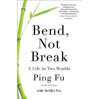 Bend - Not Break - A Life in Two Worlds by Ping Fu - Meimei Fox - 9781