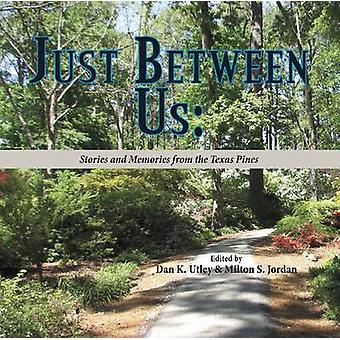 Just Between Us - Stories and Memories from the Texas Pines by Dan K.