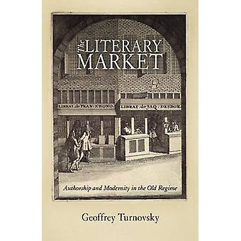 The Literary Market  Authorship and Modernity in the Old Regime by Geoffrey Turnovsky