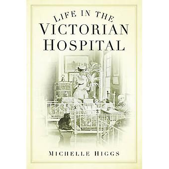 Life in the Victorian Hospital by Michelle Higgs - 9780752448046 Book
