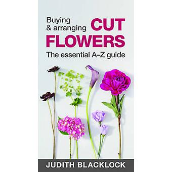 Buying & Arranging Cut Flowers - The Essential A-Z Guide by Judith Bl