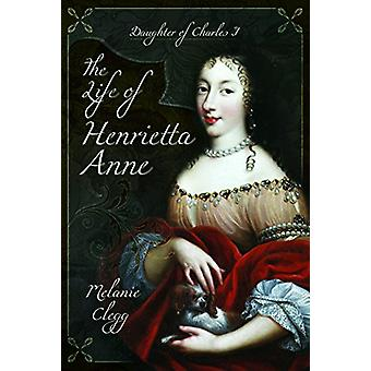 Życie Anny Henrietty - córka Karola I przez Melanie Clegg -