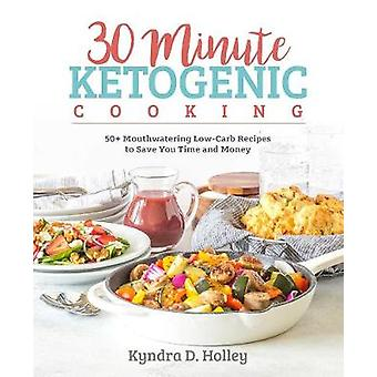 30 Minute Ketogenic Cooking - 50+ Mouthwatering Low-Carb Recipes to Sa
