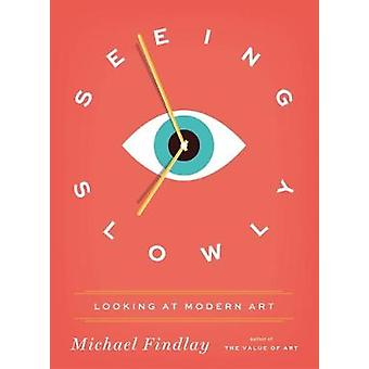 Seeing Slowly - Looking at Modern Art by Michael Findlay - 97837913838