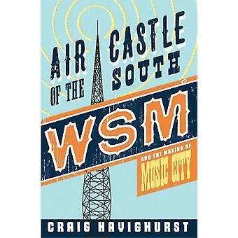 Air Castle of the South - WSM and the Making of Music City by Craig Ha